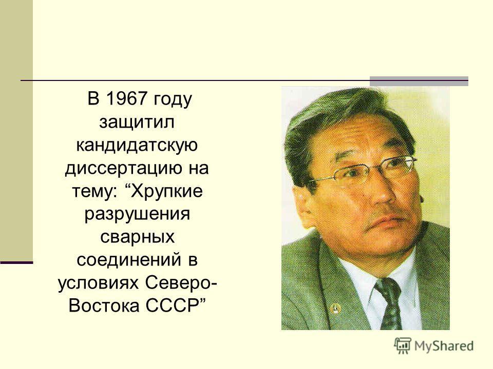 В 1967 году защитил кандидатскую диссертацию на тему: Хрупкие разрушения сварных соединений в условиях Северо- Востока СССР