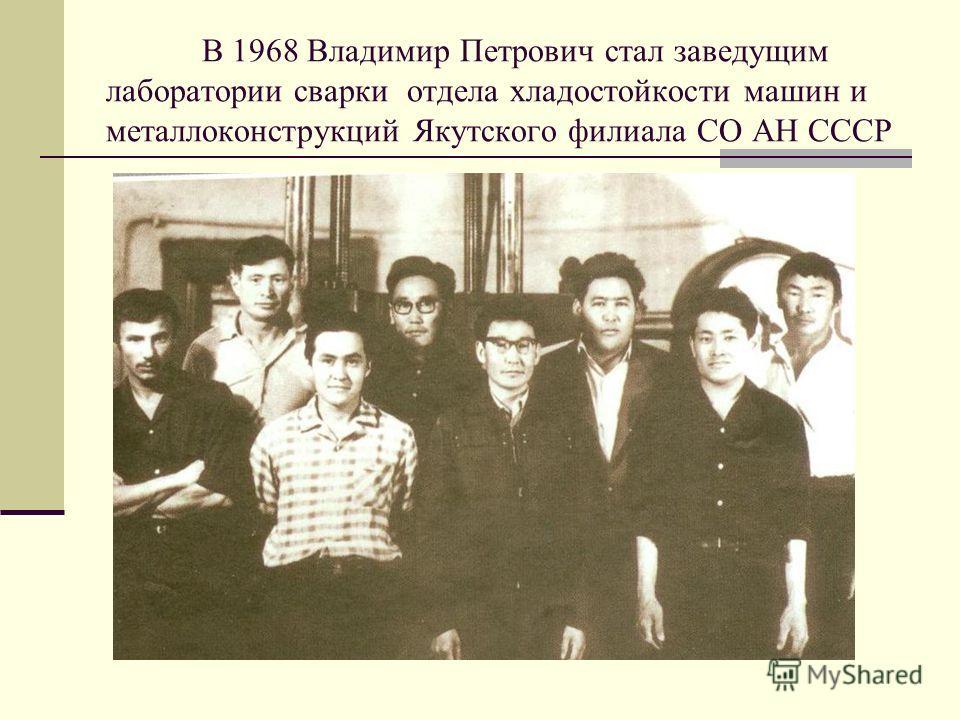 В 1968 Владимир Петрович стал заведущим лаборатории сварки отдела хладостойкости машин и металлоконструкций Якутского филиала СО АН СССР