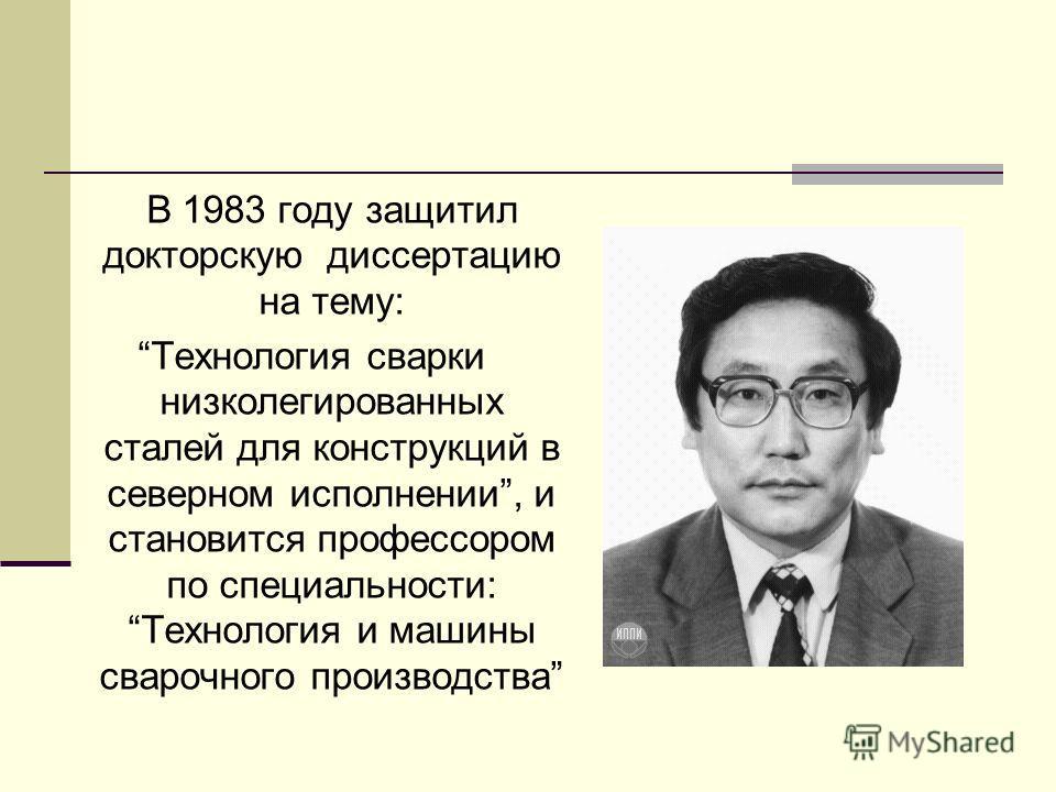 В 1983 году защитил докторскую диссертацию на тему: Технология сварки низколегированных сталей для конструкций в северном исполнении, и становится профессором по специальности: Технология и машины сварочного производства