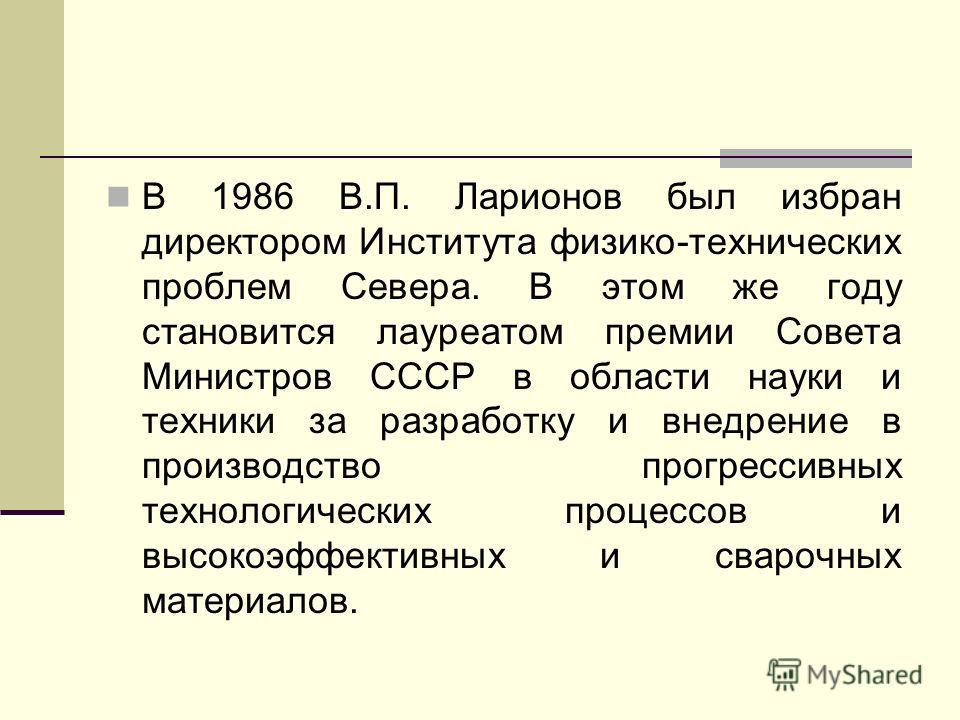 В 1986 В.П. Ларионов был избран директором Института физико-технических проблем Севера. В этом же году становится лауреатом премии Совета Министров СССР в области науки и техники за разработку и внедрение в производство прогрессивных технологических