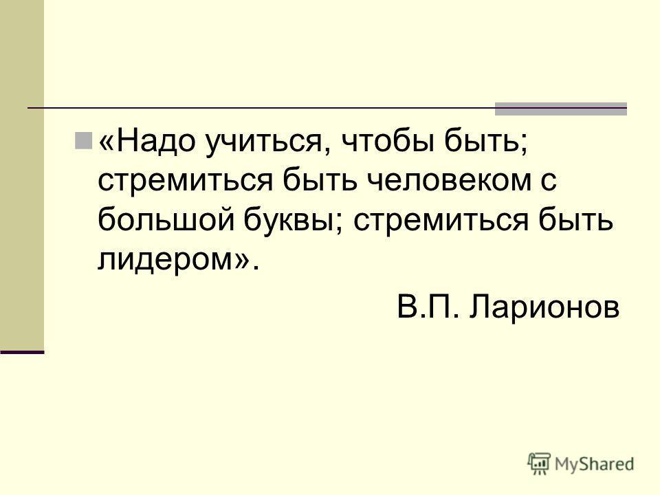 «Надо учиться, чтобы быть; стремиться быть человеком с большой буквы; стремиться быть лидером». В.П. Ларионов