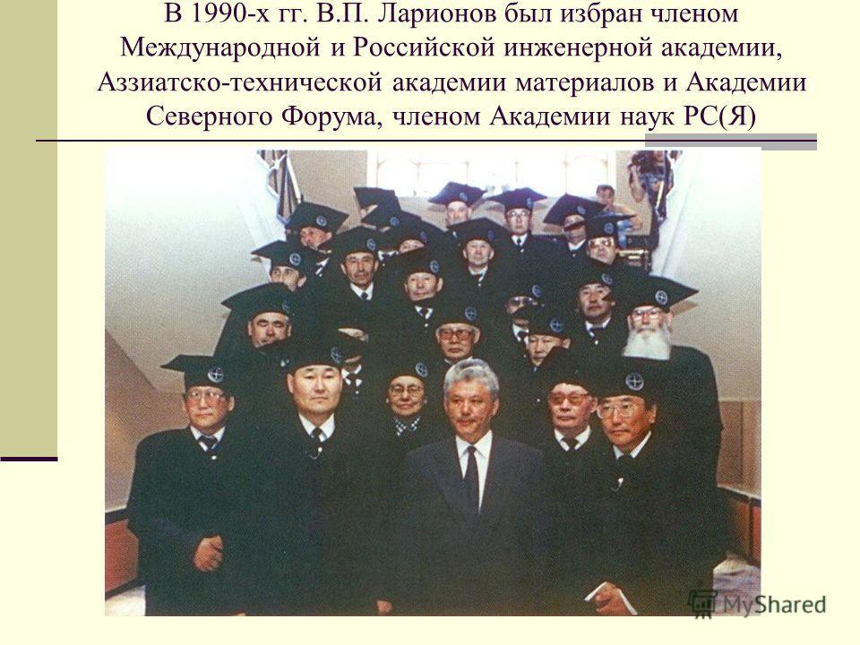 В 1990-х гг. В.П. Ларионов был избран членом Международной и Российской инженерной академии, Аззиатско-технической академии материалов и Академии Северного Форума, членом Академии наук РС(Я)
