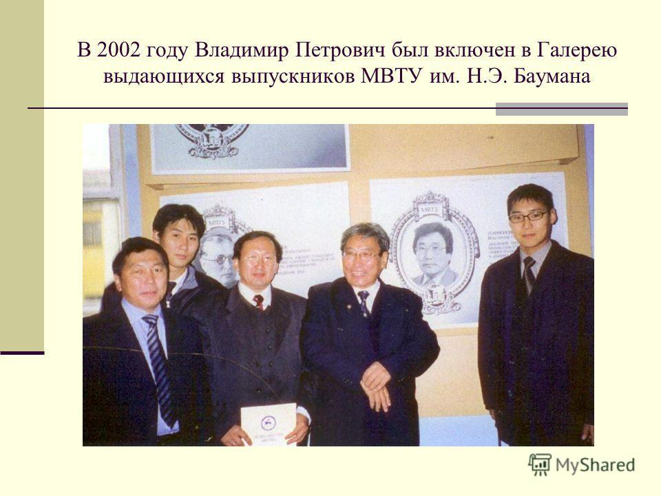 В 2002 году Владимир Петрович был включен в Галерею выдающихся выпускников МВТУ им. Н.Э. Баумана