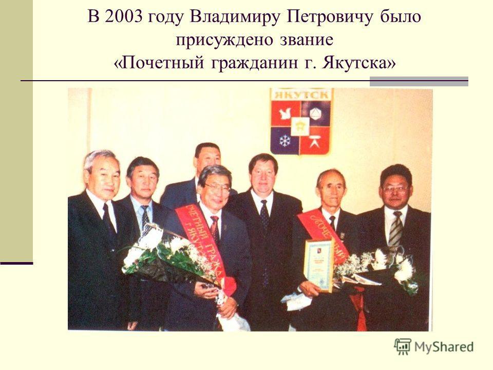 В 2003 году Владимиру Петровичу было присуждено звание «Почетный гражданин г. Якутска»