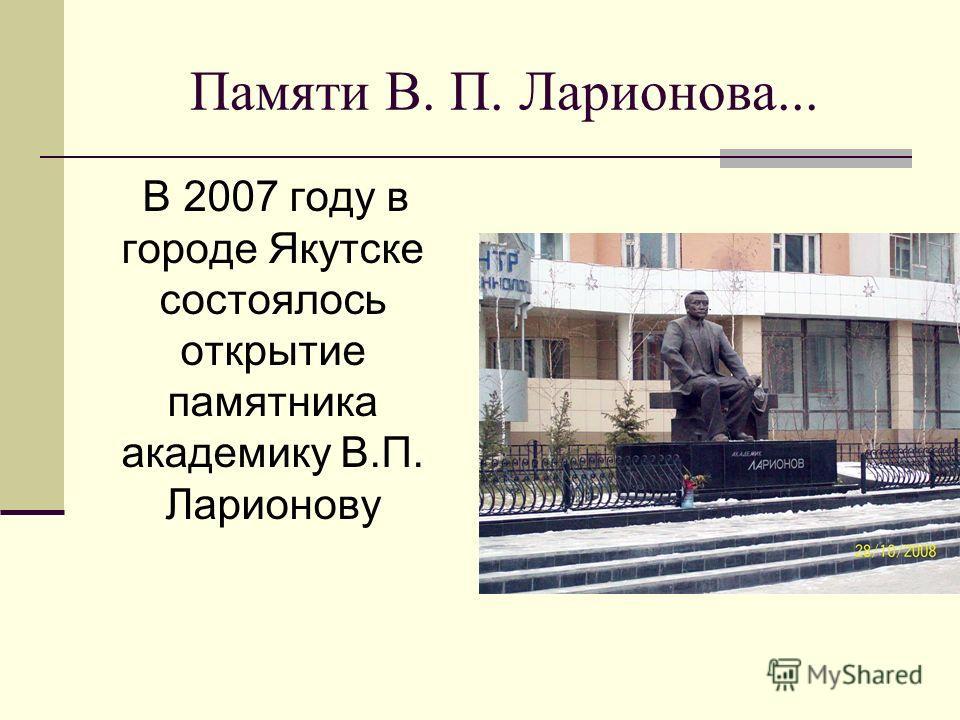 Памяти В. П. Ларионова... В 2007 году в городе Якутске состоялось открытие памятника академику В.П. Ларионову