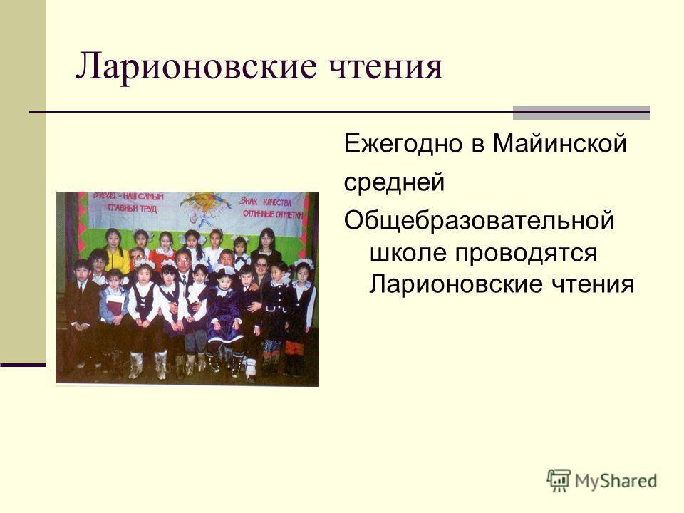 Ларионовские чтения Ежегодно в Майинской средней Общебразовательной школе проводятся Ларионовские чтения