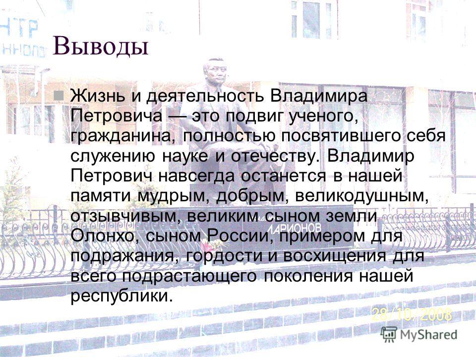 Выводы Жизнь и деятельность Владимира Петровича это подвиг ученого, гражданина, полностью посвятившего себя служению науке и отечеству. Владимир Петрович навсегда останется в нашей памяти мудрым, добрым, великодушным, отзывчивым, великим сыном земли