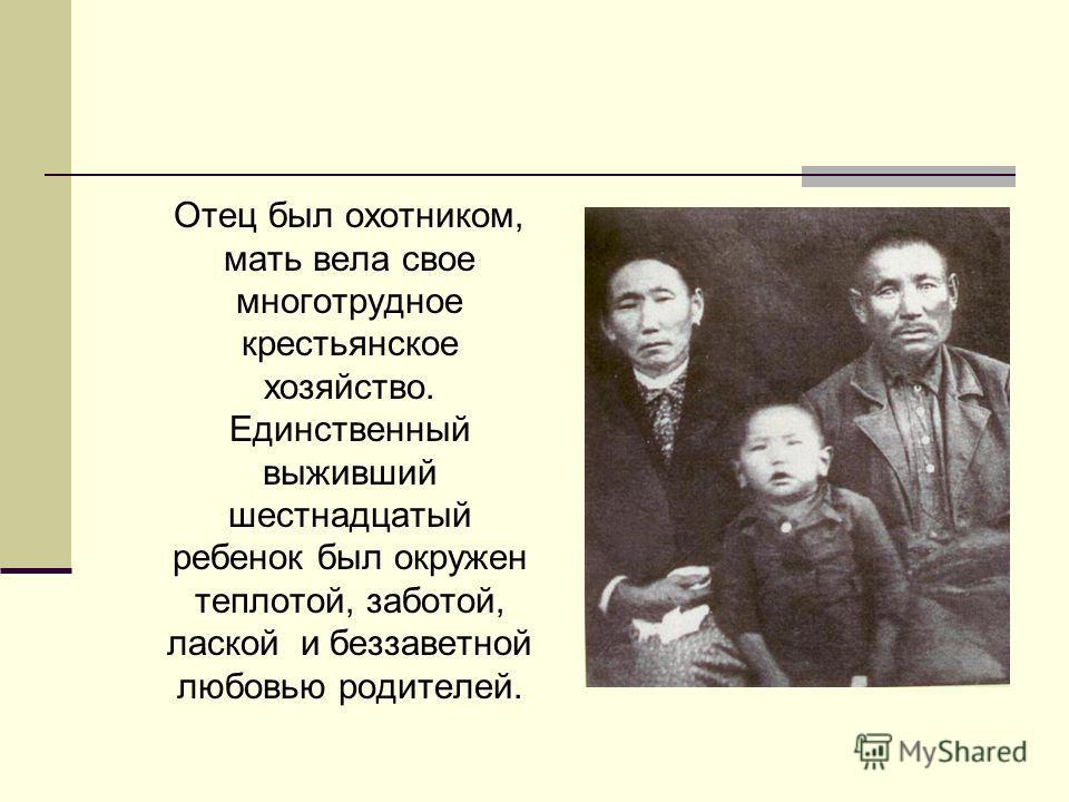 Отец был охотником, мать вела свое многотрудное крестьянское хозяйство. Единственный выживший шестнадцатый ребенок был окружен теплотой, заботой, лаской и беззаветной любовью родителей.