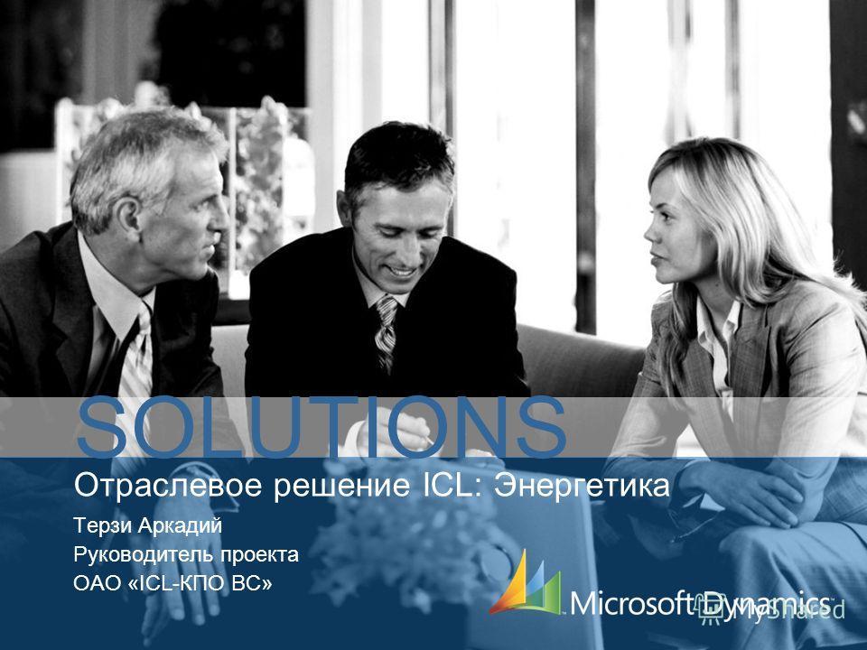 Отраслевое решение ICL: Энергетика Терзи Аркадий Руководитель проекта ОАО «ICL-КПО ВС» SOLUTIONS