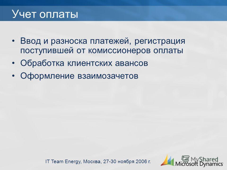 IT Team Energy, Москва, 27-30 ноября 2006 г. Учет оплаты Ввод и разноска платежей, регистрация поступившей от комиссионеров оплаты Обработка клиентских авансов Оформление взаимозачетов