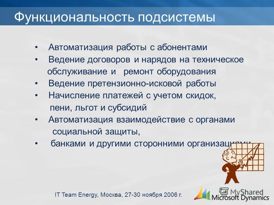 IT Team Energy, Москва, 27-30 ноября 2006 г. Функциональность подсистемы Автоматизация работы с абонентами Ведение договоров и нарядов на техническое обслуживание и ремонт оборудования Ведение претензионно-исковой работы Начисление платежей с учетом