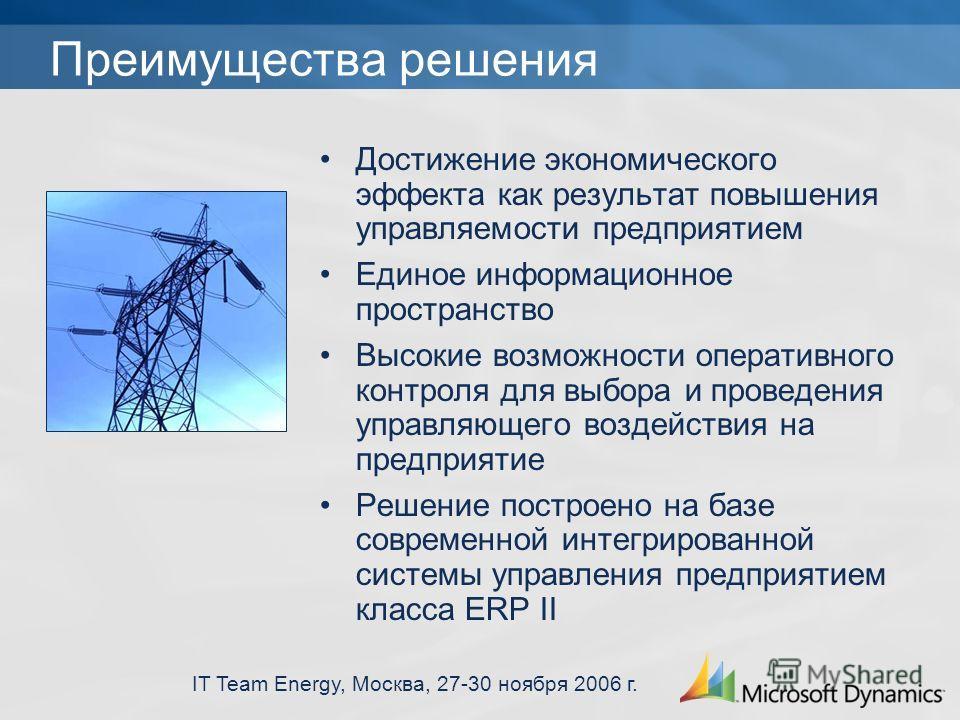 IT Team Energy, Москва, 27-30 ноября 2006 г. Преимущества решения Достижение экономического эффекта как результат повышения управляемости предприятием Единое информационное пространство Высокие возможности оперативного контроля для выбора и проведени