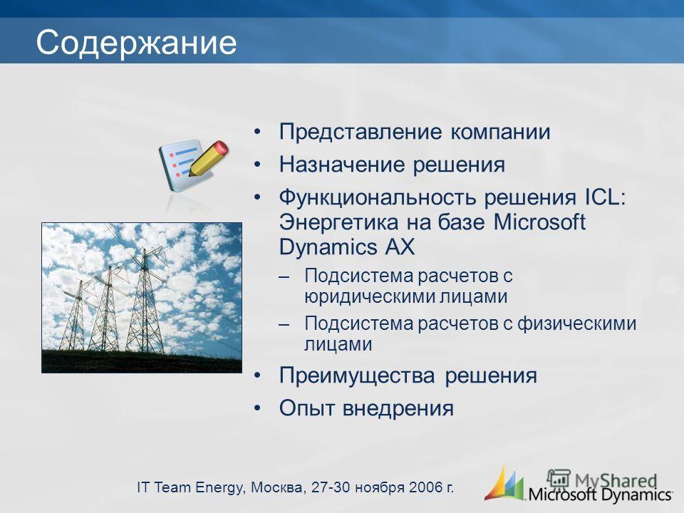 IT Team Energy, Москва, 27-30 ноября 2006 г. Содержание Представление компании Назначение решения Функциональность решения ICL: Энергетика на базе Microsoft Dynamics AX –Подсистема расчетов с юридическими лицами –Подсистема расчетов с физическими лиц