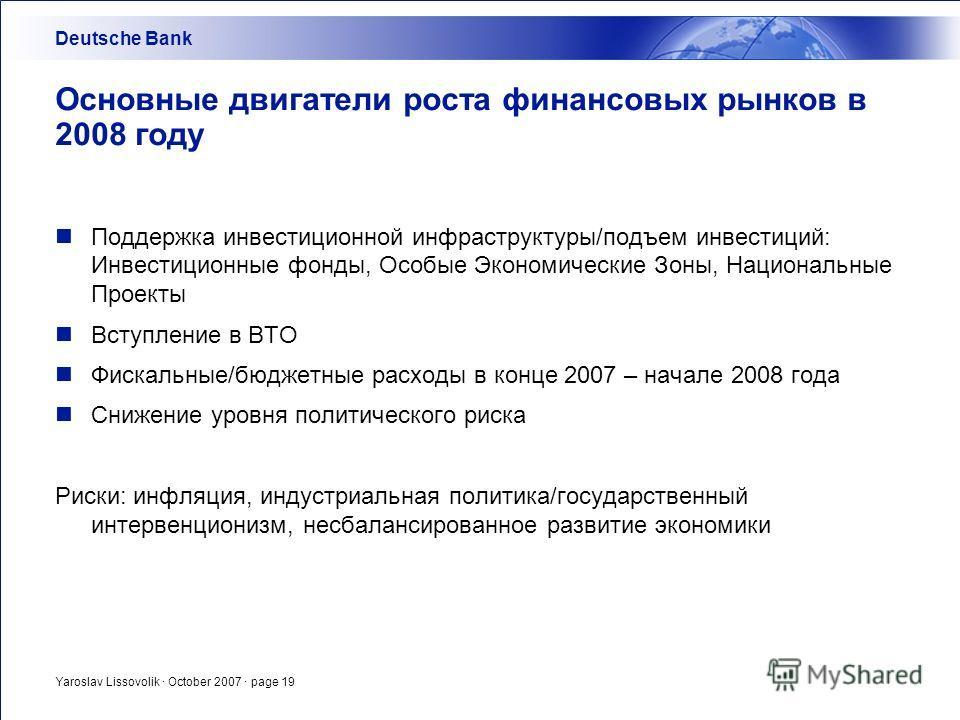 Yaroslav Lissovolik · October 2007 · page 19 Основные двигатели роста финансовых рынков в 2008 году Поддержка инвестиционной инфраструктуры/подъем инвестиций: Инвестиционные фонды, Особые Экономические Зоны, Национальные Проекты Вступление в ВТО Фиск