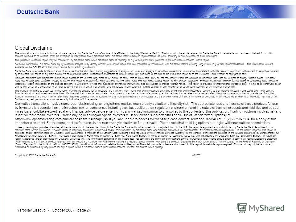 Yaroslav Lissovolik · October 2007 · page 24 Global Disclaimer The information and opinions in this report were prepared by Deutsche Bank AG or one of its affiliates (collectively Deutsche Bank). The information herein is believed by Deutsche Bank to