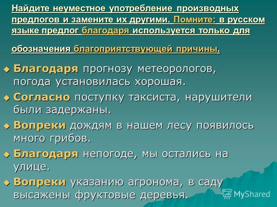 Найдите неуместное употребление производных предлогов и замените их другими. Помните: в русском языке предлог благодаря используется только для обозначения благоприятствующей причины. Благодаря прогнозу метеорологов, погода установилась хорошая. Благ
