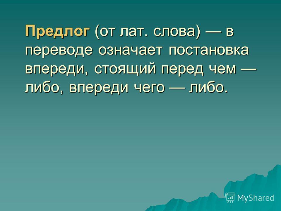 Предлог (от лат. слова) в переводе означает постановка впереди, стоящий перед чем либо, впереди чего либо.