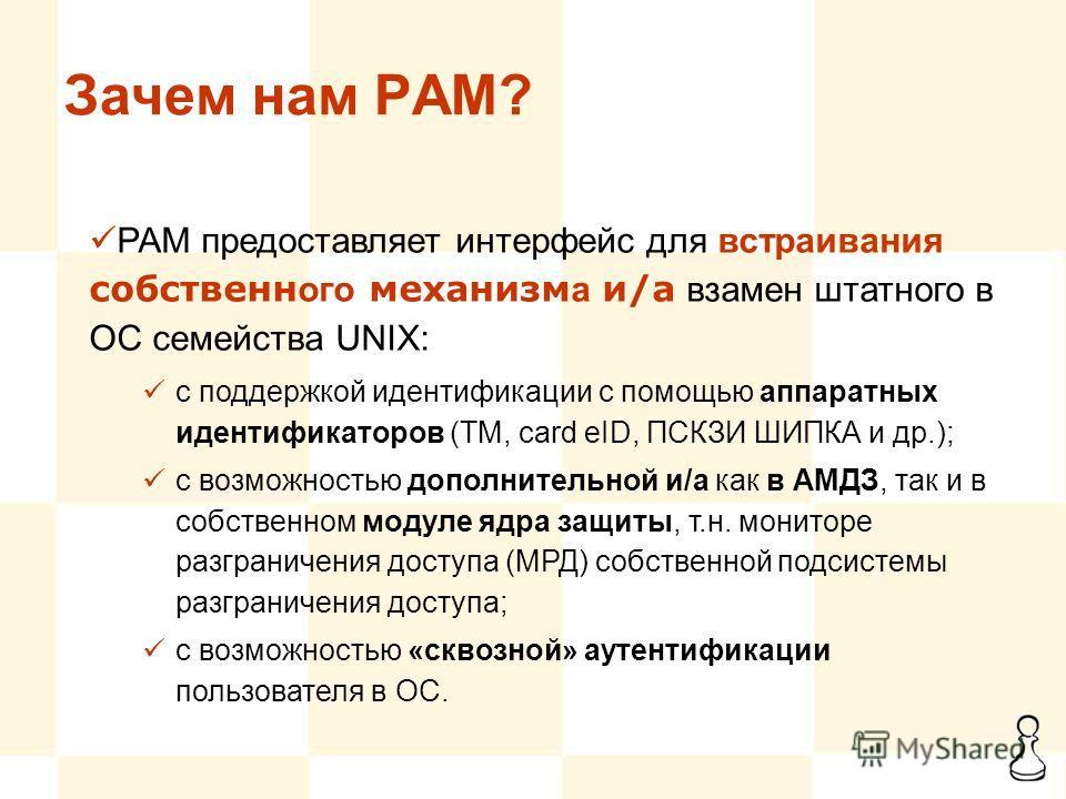 Зачем нам PAM? PAM предоставляет интерфейс для встраивания собственн ого механизм а и/а взамен штатного в ОС семейства UNIX: с поддержкой идентификации с помощью аппаратных идентификаторов (ТМ, card eID, ПСКЗИ ШИПКА и др.); с возможностью дополнитель