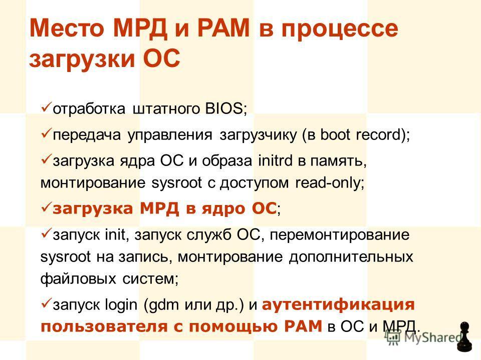 Место МРД и PAM в процессе загрузки ОС отработка штатного BIOS; передача управления загрузчику (в boot record); загрузка ядра ОС и образа initrd в память, монтирование sysroot с доступом read-only; загрузка МРД в ядро ОС ; запуск init, запуск служб О