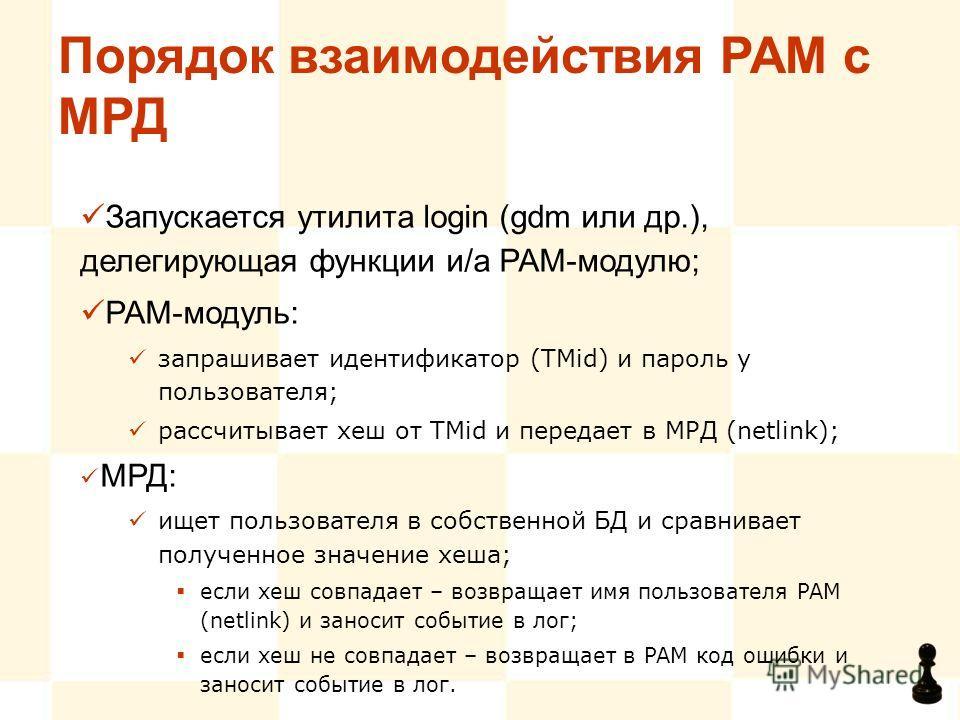 Порядок взаимодействия PAM с МРД Запускается утилита login (gdm или др.), делегирующая функции и/а PAM-модулю; PAM-модуль: запрашивает идентификатор (TMid) и пароль у пользователя; рассчитывает хеш от TMid и передает в МРД (netlink); МРД: ищет пользо