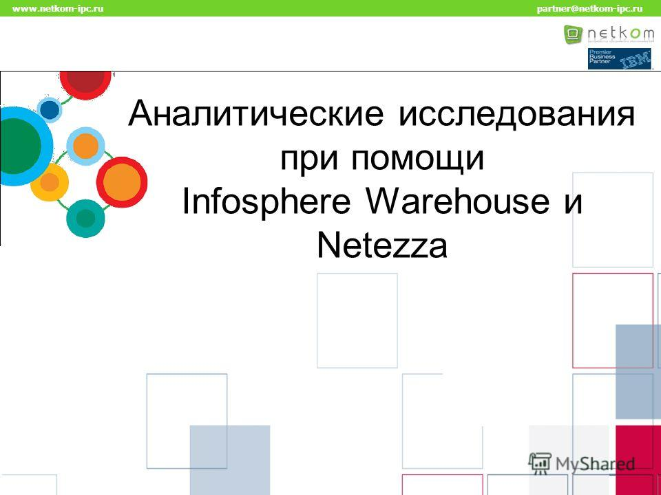 Click to edit Master title style www.netkom-ipc.ru partner@netkom-ipc.ru Аналитические исследования при помощи Infosphere Warehouse и Netezza