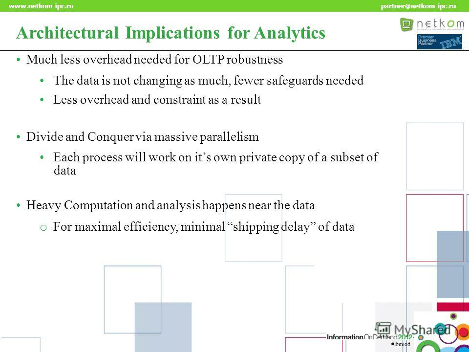 Click to edit Master title style www.netkom-ipc.ru partner@netkom-ipc.ru #ibmiod Architectural Implications for Analytics Much less overhead needed for OLTP robustness The data is not changing as much, fewer safeguards needed Less overhead and constr