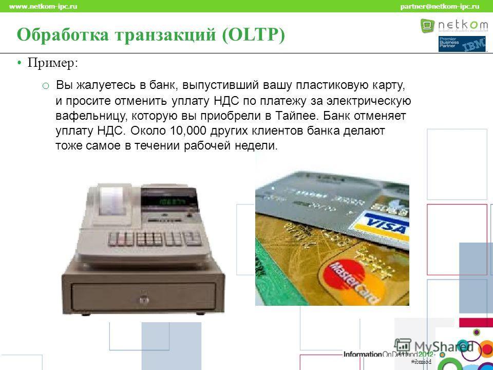 Click to edit Master title style www.netkom-ipc.ru partner@netkom-ipc.ru #ibmiod Обработка транзакций (OLTP) Пример: o Вы жалуетесь в банк, выпустивший вашу пластиковую карту, и просите отменить уплату НДС по платежу за электрическую вафельницу, кото