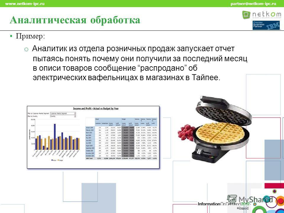Click to edit Master title style www.netkom-ipc.ru partner@netkom-ipc.ru #ibmiod Аналитическая обработка Пример: o Аналитик из отдела розничных продаж запускает отчет пытаясь понять почему они получили за последний месяц в описи товаров сообщение рас