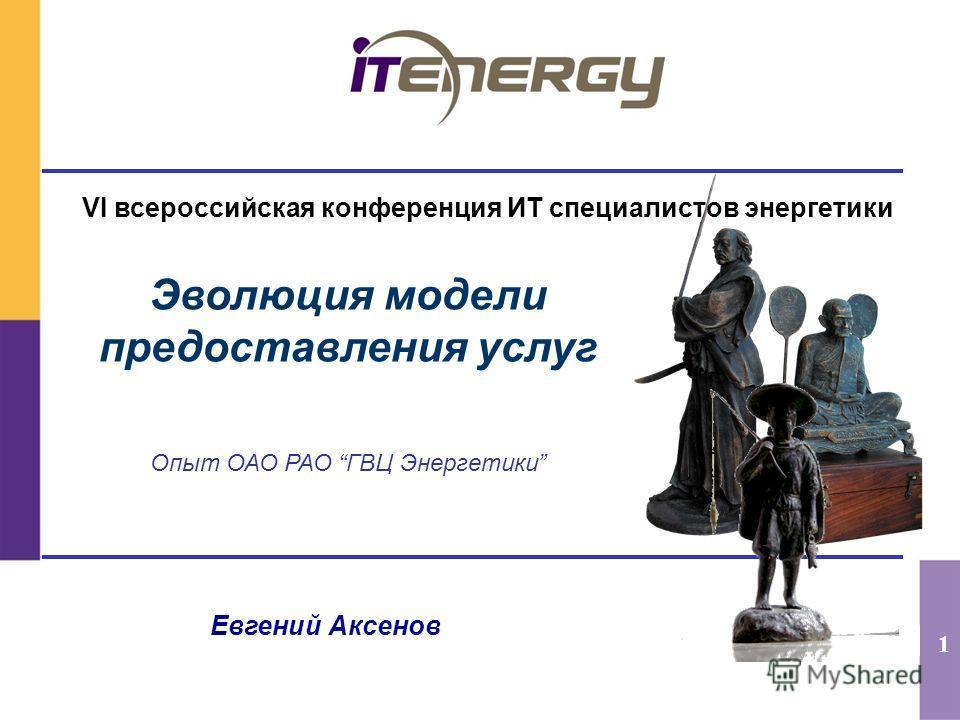 1 Эволюция модели предоставления услуг Опыт ОАО РАО ГВЦ Энергетики Евгений Аксенов VI всероссийская конференция ИТ специалистов энергетики