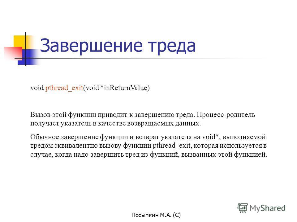Посыпкин М.А. (С) Завершение треда void pthread_exit(void *inReturnValue) Вызов этой функции приводит к завершению треда. Процесс-родитель получает указатель в качестве возвращаемых данных. Обычное завершение функции и возврат указателя на void*, вып