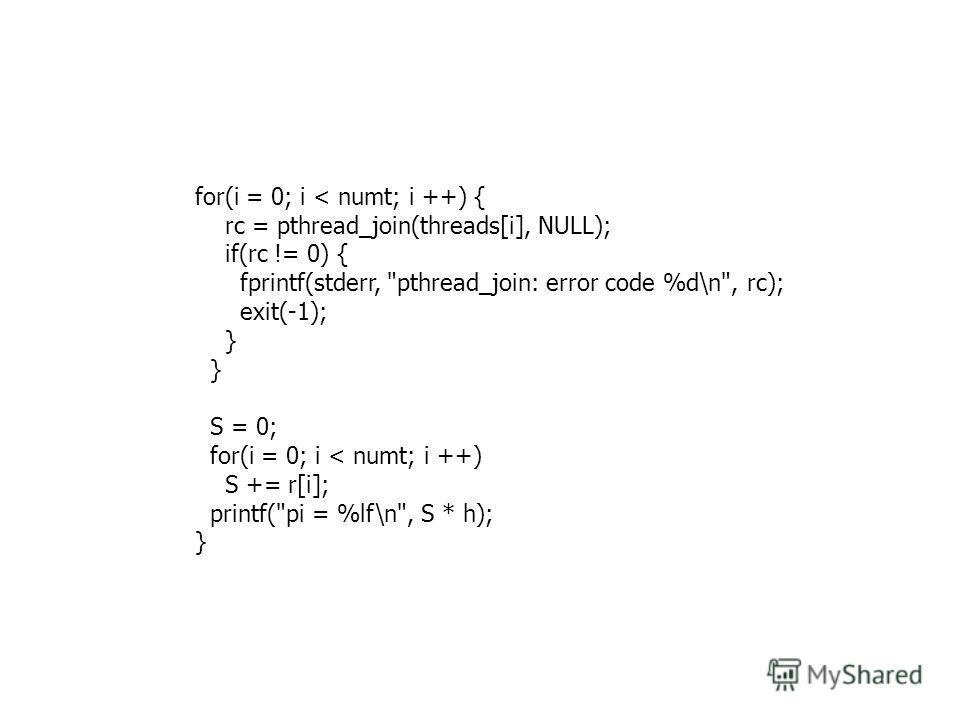 for(i = 0; i < numt; i ++) { rc = pthread_join(threads[i], NULL); if(rc != 0) { fprintf(stderr, pthread_join: error code %d\n, rc); exit(-1); } S = 0; for(i = 0; i < numt; i ++) S += r[i]; printf(pi = %lf\n, S * h); }