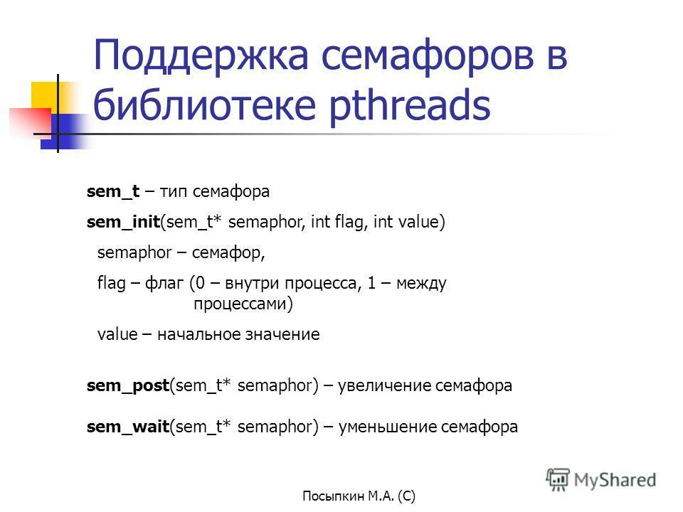 Посыпкин М.А. (С) Поддержка семафоров в библиотеке pthreads sem_t – тип семафора sem_init(sem_t* semaphor, int flag, int value) semaphor – семафор, flag – флаг (0 – внутри процесса, 1 – между процессами) value – начальное значение sem_post(sem_t* sem