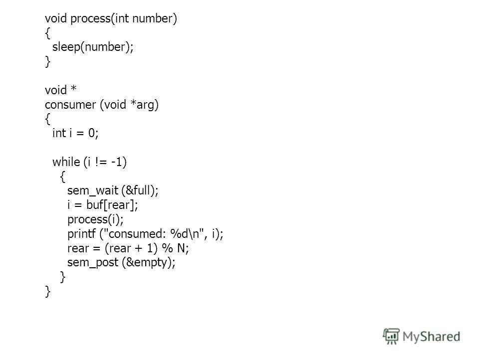 void process(int number) { sleep(number); } void * consumer (void *arg) { int i = 0; while (i != -1) { sem_wait (&full); i = buf[rear]; process(i); printf (consumed: %d\n, i); rear = (rear + 1) % N; sem_post (&empty); }
