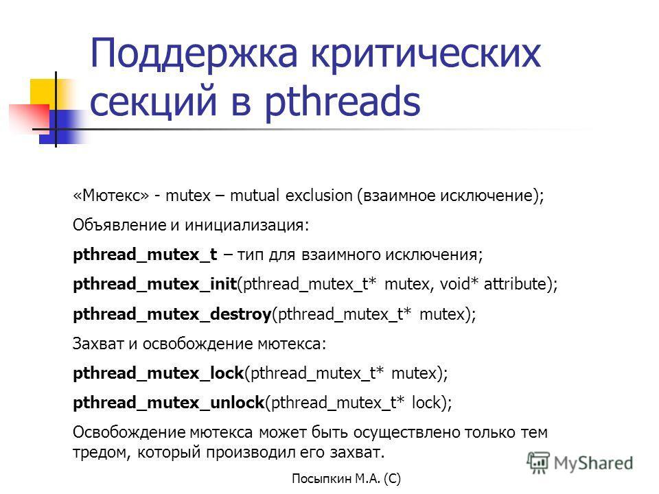 Посыпкин М.А. (С) Поддержка критических секций в pthreads «Мютекс» - mutex – mutual exclusion (взаимное исключение); Объявление и инициализация: pthread_mutex_t – тип для взаимного исключения; pthread_mutex_init(pthread_mutex_t* mutex, void* attribut