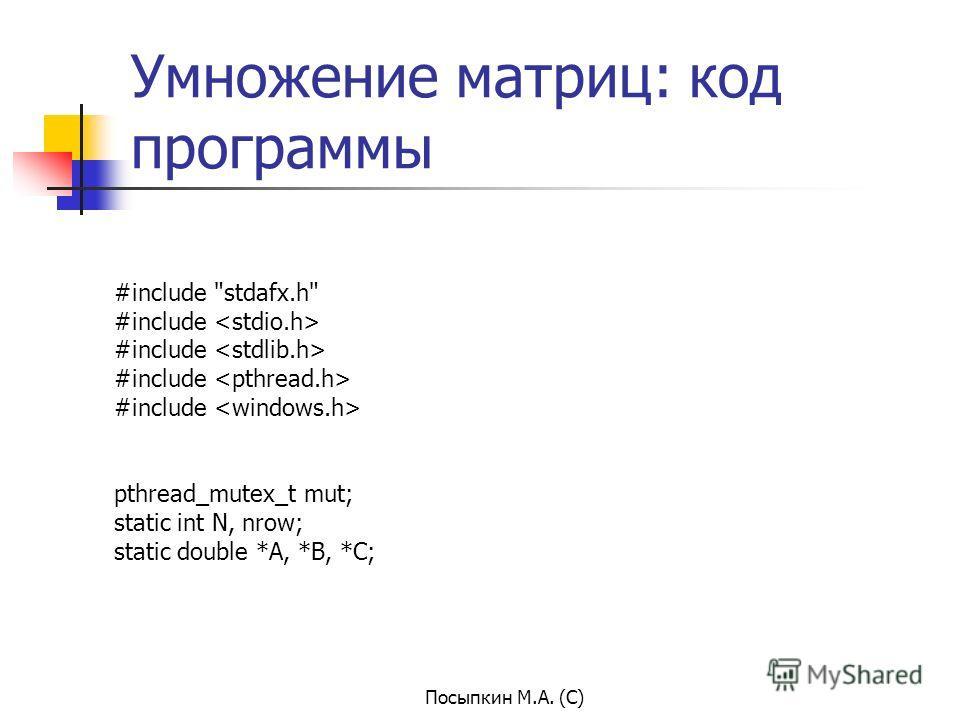 Посыпкин М.А. (С) Умножение матриц: код программы #include stdafx.h #include pthread_mutex_t mut; static int N, nrow; static double *A, *B, *C;
