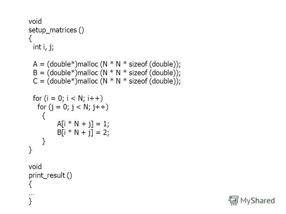 void setup_matrices () { int i, j; A = (double*)malloc (N * N * sizeof (double)); B = (double*)malloc (N * N * sizeof (double)); C = (double*)malloc (N * N * sizeof (double)); for (i = 0; i < N; i++) for (j = 0; j < N; j++) { A[i * N + j] = 1; B[i *