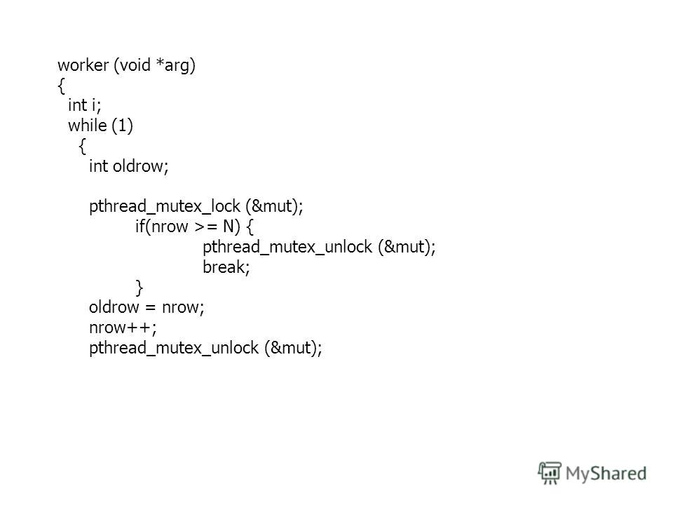 worker (void *arg) { int i; while (1) { int oldrow; pthread_mutex_lock (&mut); if(nrow >= N) { pthread_mutex_unlock (&mut); break; } oldrow = nrow; nrow++; pthread_mutex_unlock (&mut);