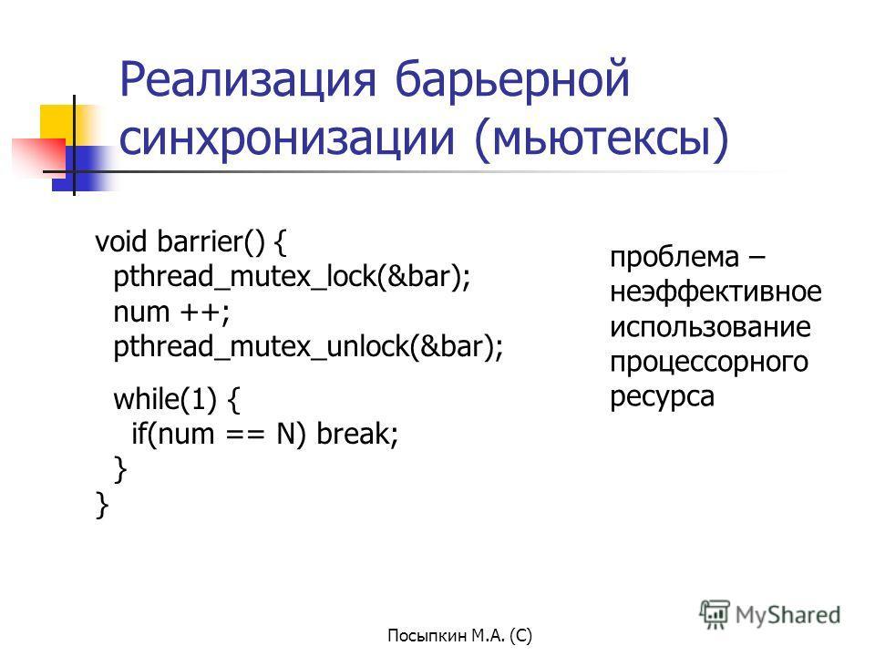 Посыпкин М.А. (С) Реализация барьерной синхронизации (мьютексы) void barrier() { pthread_mutex_lock(&bar); num ++; pthread_mutex_unlock(&bar); while(1) { if(num == N) break; } } проблема – неэффективное использование процессорного ресурса