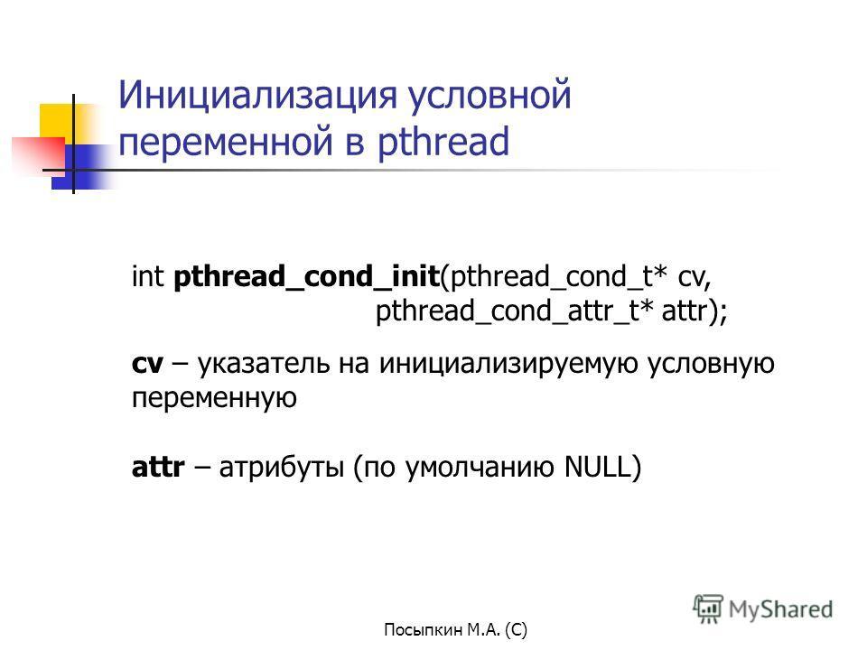 Посыпкин М.А. (С) Инициализация условной переменной в pthread int pthread_cond_init(pthread_cond_t* cv, pthread_cond_attr_t* attr); cv – указатель на инициализируемую условную переменную attr – атрибуты (по умолчанию NULL)