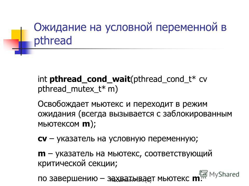 Посыпкин М.А. (С) Ожидание на условной переменной в pthread int pthread_cond_wait(pthread_cond_t* cv pthread_mutex_t* m) Освобождает мьютекс и переходит в режим ожидания (всегда вызывается с заблокированным мьютексом m); cv – указатель на условную пе