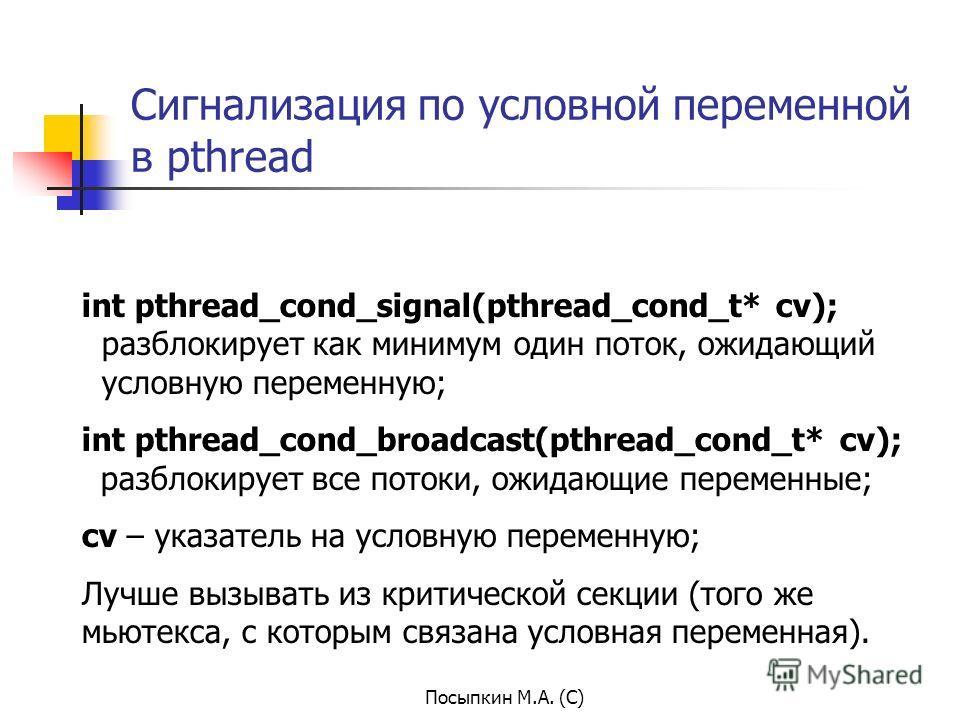 Посыпкин М.А. (С) Сигнализация по условной переменной в pthread int pthread_cond_signal(pthread_cond_t* cv); разблокирует как минимум один поток, ожидающий условную переменную; int pthread_cond_broadcast(pthread_cond_t* cv); разблокирует все потоки,