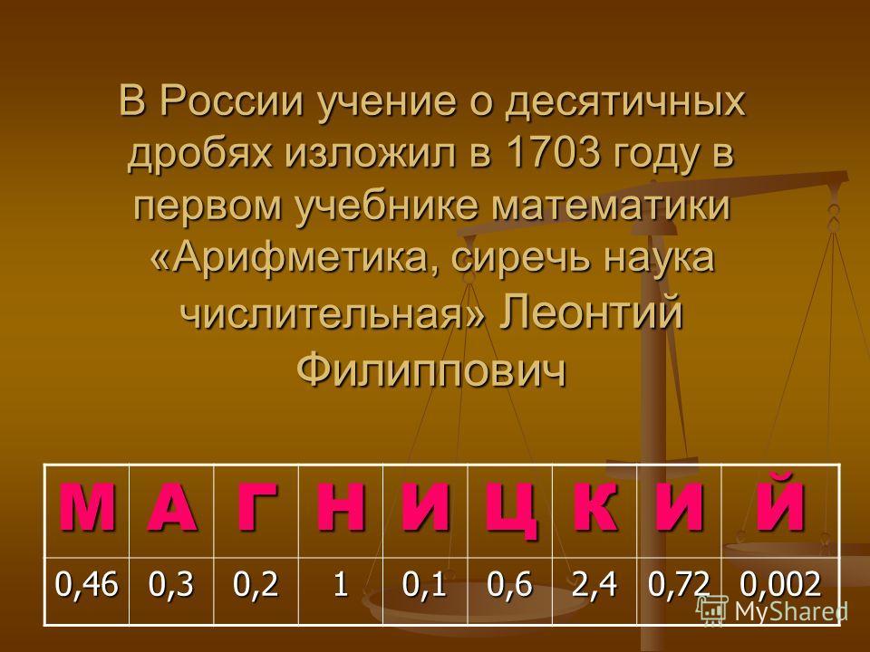 В России учение о десятичных дробях изложил в 1703 году в первом учебнике математики «Арифметика, сиречь наука числительная» Леонтий Филиппович МАГНИЦКИЙ 0,460,30,210,10,62,40,720,002