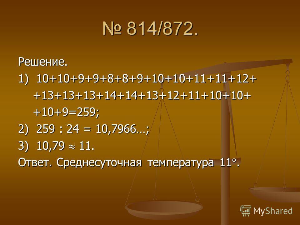 814/872. 814/872. Решение. 1) 10+10+9+9+8+8+9+10+10+11+11+12+ +13+13+13+14+14+13+12+11+10+10+ +13+13+13+14+14+13+12+11+10+10+ +10+9=259; +10+9=259; 2) 259 : 24 = 10,7966…; 3) 10,79 11. Ответ. Среднесуточная температура 11.