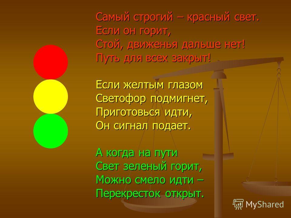 Самый строгий – красный свет. Если он горит, Стой, движенья дальше нет! Путь для всех закрыт! Если желтым глазом Светофор подмигнет, Приготовься идти, Он сигнал подает. А когда на пути Свет зеленый горит, Можно смело идти – Перекресток открыт.