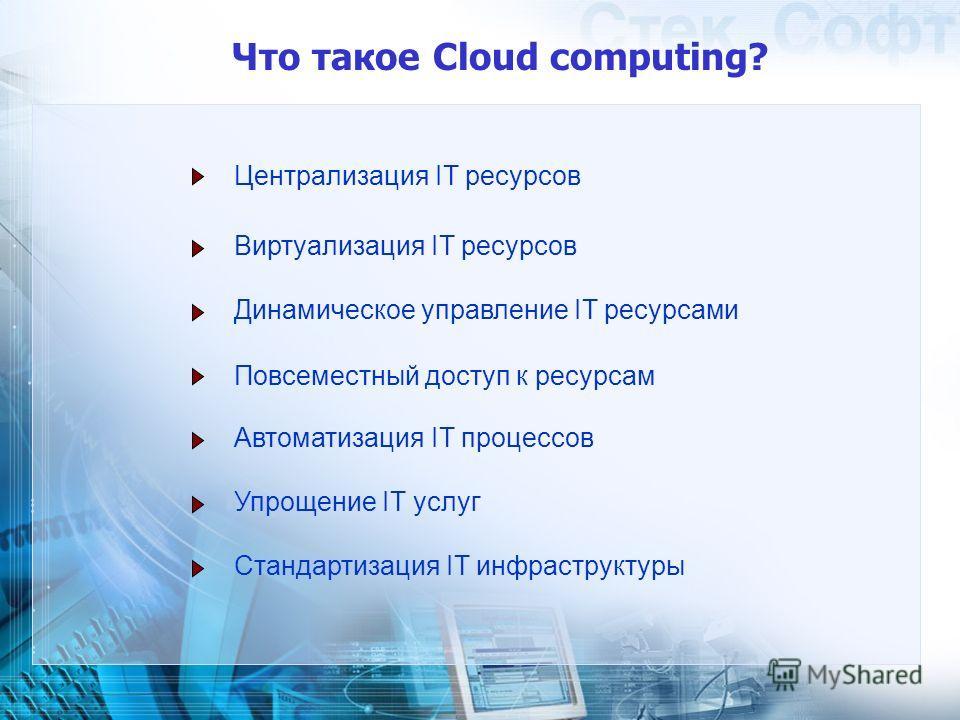 Что такое Cloud computing? Централизация IT ресурсов Виртуализация IT ресурсов Динамическое управление IT ресурсами Автоматизация IT процессов Повсеместный доступ к ресурсам Упрощение IT услуг Стандартизация IT инфраструктуры