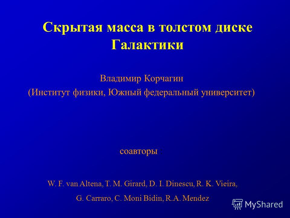 Скрытая масса в толстом диске Галактики Владимир Корчагин (Институт физики, Южный федеральный университет) W. F. van Altena, T. M. Girard, D. I. Dinescu, R. K. Vieira, G. Carraro, C. Moni Bidin, R.A. Mendez соавторы :