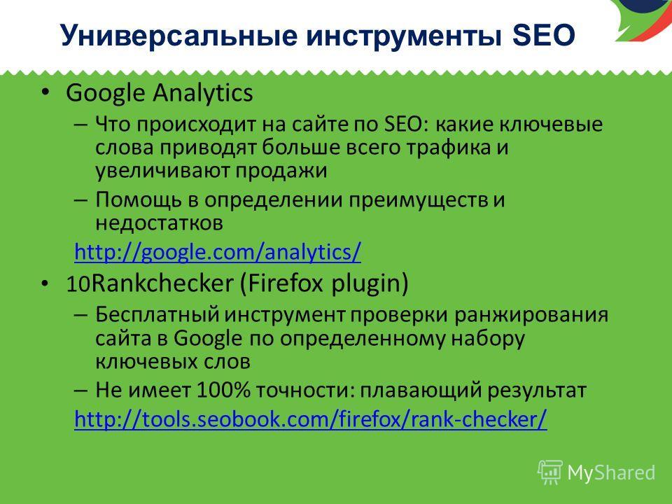 Универсальные инструменты SEO Google Analytics – Что происходит на сайте по SEO: какие ключевые слова приводят больше всего трафика и увеличивают продажи – Помощь в определении преимуществ и недостатков http://google.com/analytics/ 10 Rankchecker (Fi
