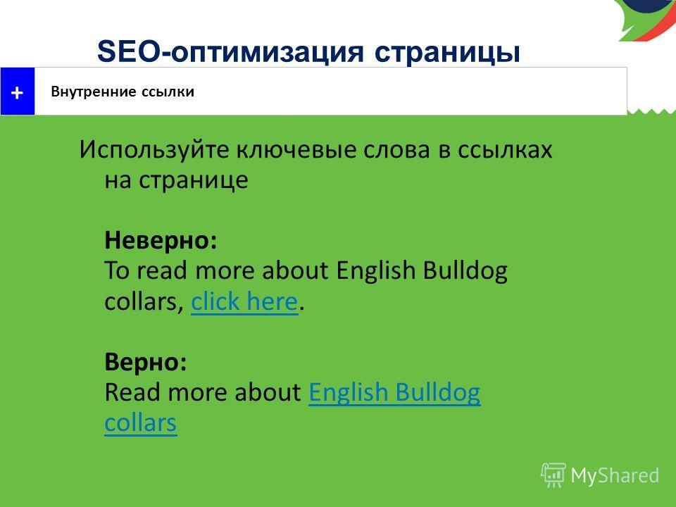 SEO-оптимизация страницы Внутренние ссылки + Используйте ключевые слова в ссылках на странице Неверно: To read more about English Bulldog collars, click here. Верно: Read more about English Bulldog collars