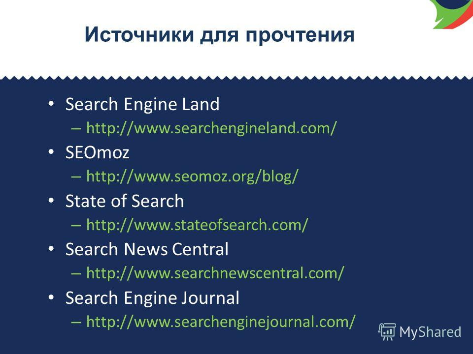 Источники для прочтения Search Engine Land – http://www.searchengineland.com/ SEOmoz – http://www.seomoz.org/blog/ State of Search – http://www.stateofsearch.com/ Search News Central – http://www.searchnewscentral.com/ Search Engine Journal – http://