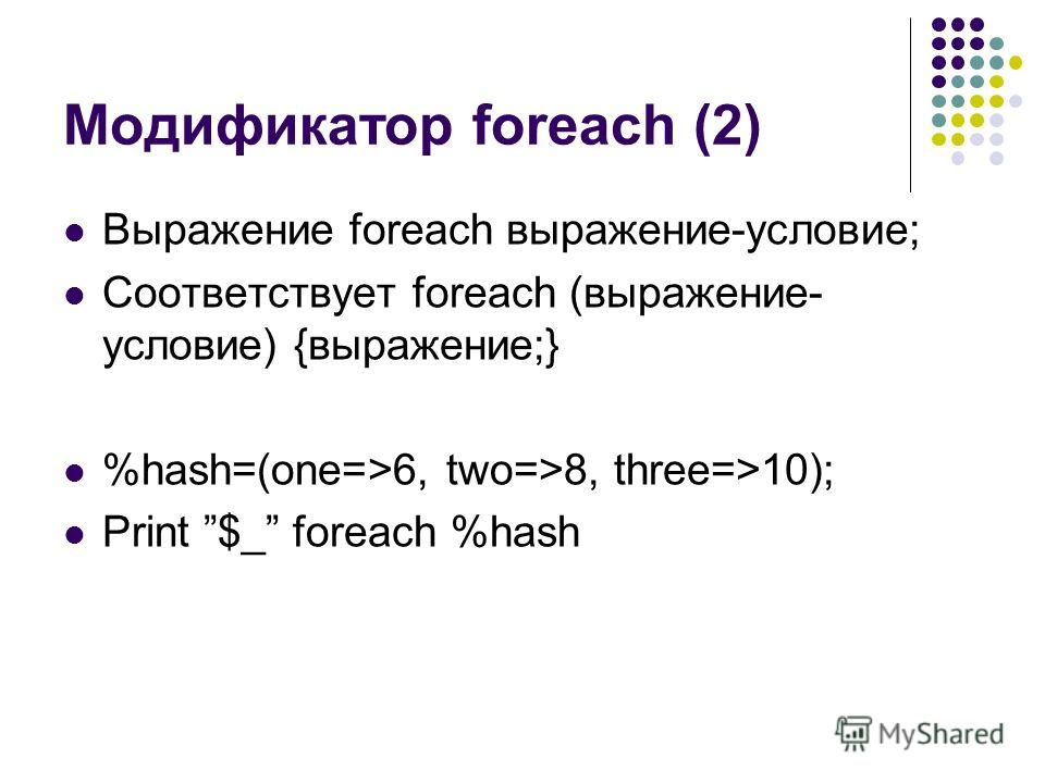Модификатор foreach (2) Выражение foreach выражение-условие; Соответствует foreach (выражение- условие) {выражение;} %hash=(one=>6, two=>8, three=>10); Print $_ foreach %hash